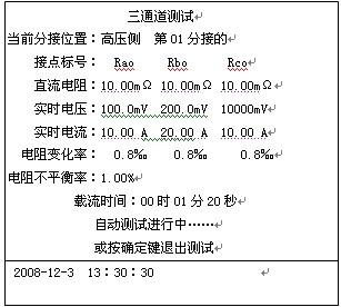 文本框: 三通道测试当前分接位置:高压侧  第01分接的接点标号:  Rao     Rbo      Rco直流电阻:10.00mΩ 10.00mΩ 10.00mΩ实时电压:100.0mV  200.0mV  10000mV实时电流:10.00 A  20.00 A  10.00 A电阻变化率:  0.8‰    0.8‰     0.8‰电阻不平衡率:1.00%载流时间:00时01分20秒         自动测试进行中……或按确定键退出测试2008-12-3  13:30:30